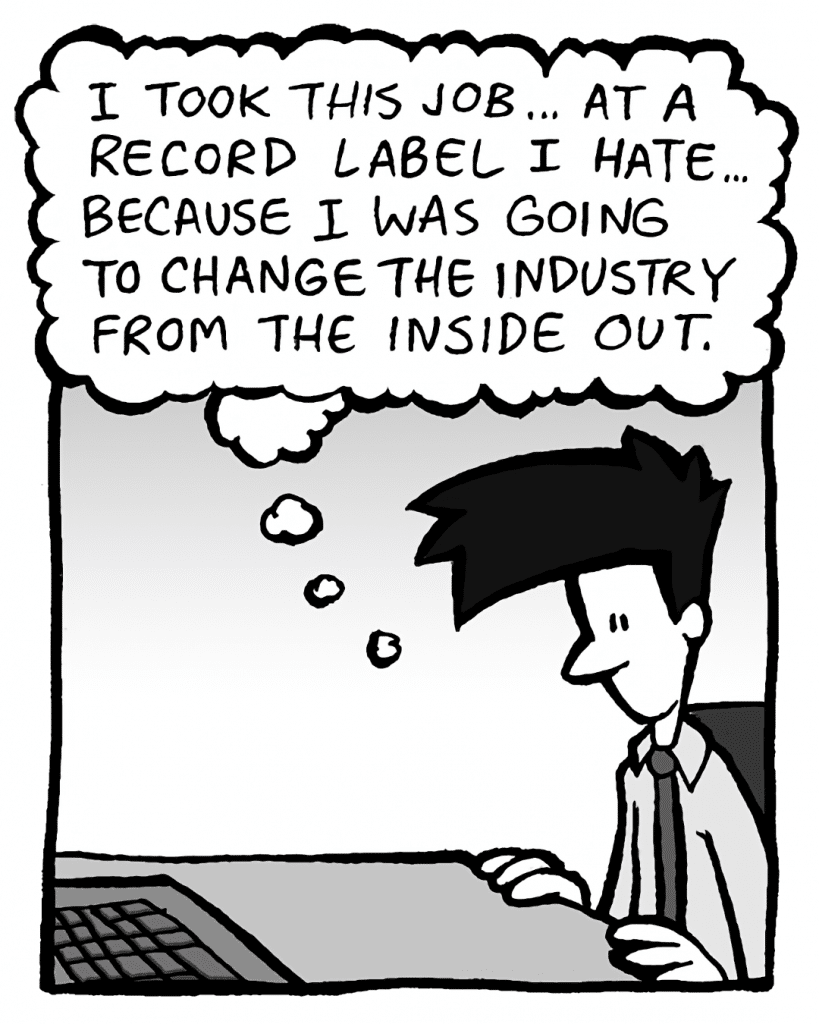 JOEL: (thinking) I took this job... at a record label I hate... because I was going to change the industry from the inside out.