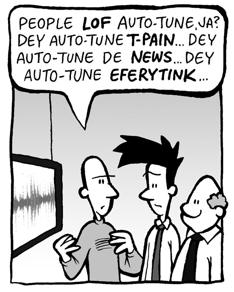 KURT: People LOF Auto-Tune, ja? Dey Auto-Tune T-PAIN... dey Auto-Tune de NEWS... dey Auto-Tune EFERYTINK...