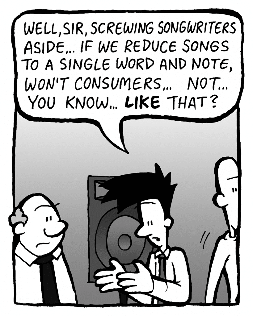 JOEL: Well, sir, screwing songwriters aside... if we reduce songs to a single word and note, won't consumers... not... like that?