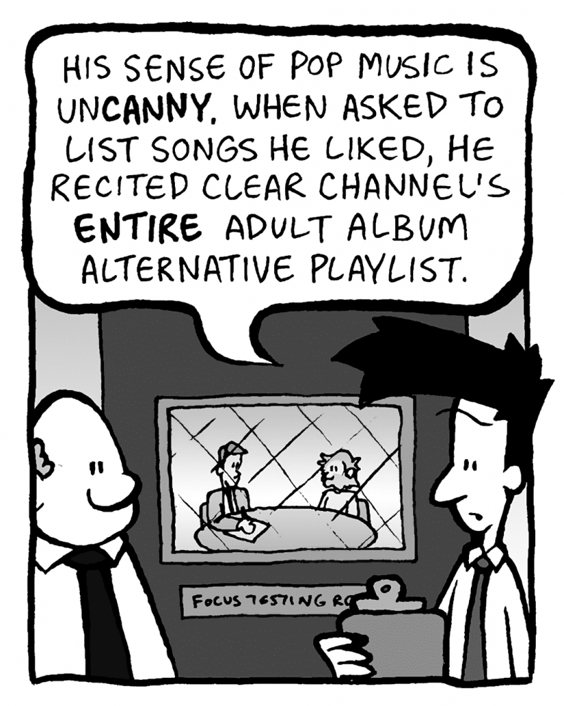 JOEL: His sense of pop music is unCANNY. When asked to list songs he liked, he recited Clear Channel's ENTIRE Adult Album Alternative playlist.