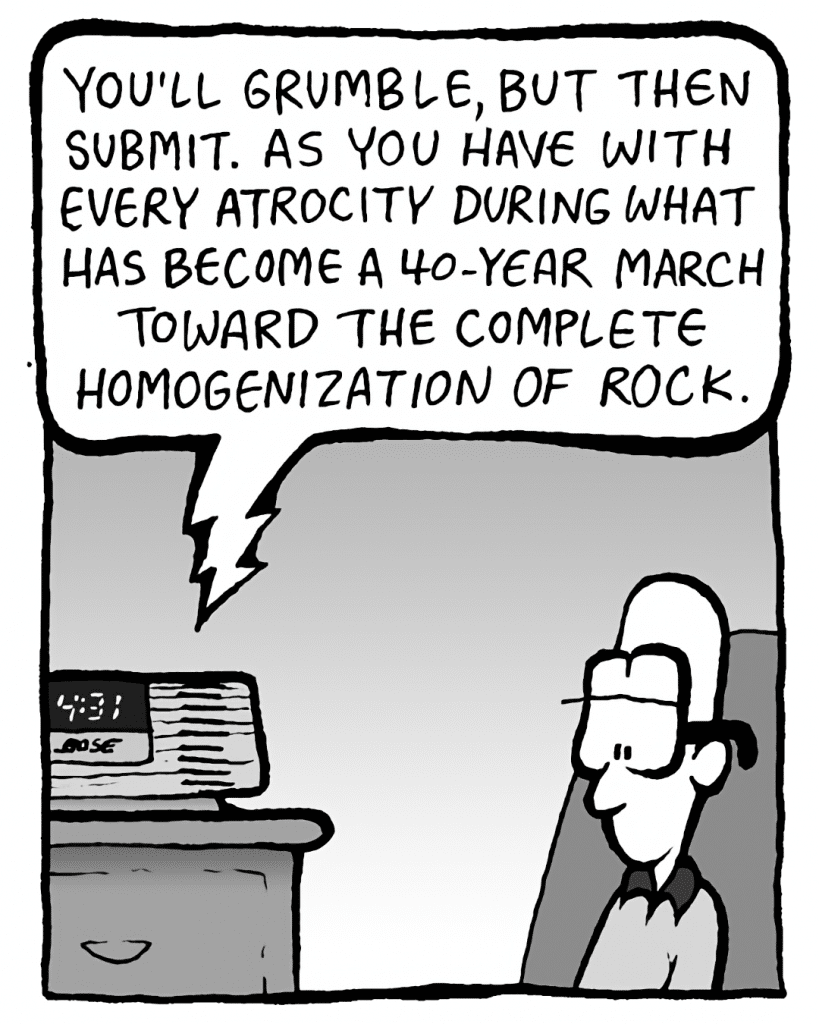 BARRY: You'll grumble, but then submit. As you have to every atrocity during what has become a 40-year march toward the complete homogenization of rock.