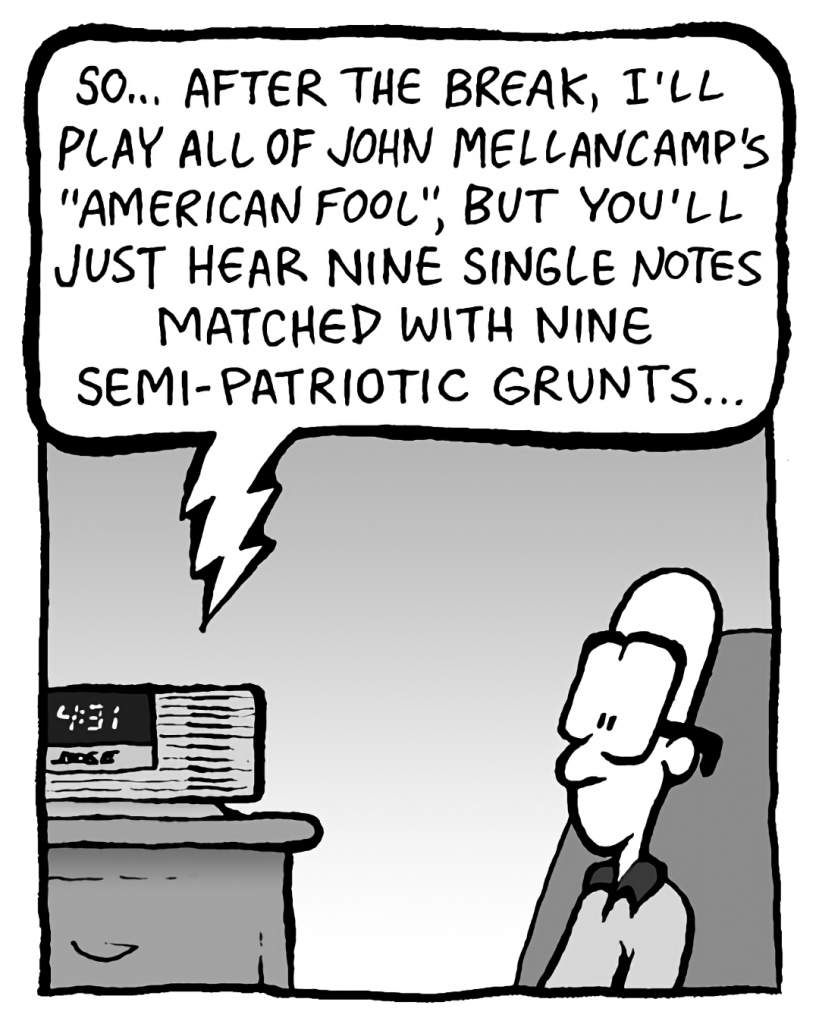 """BARRY: So... after the break, I'll play all of John Mellancamp's """"American Fool"""", but you'll just hear nine single notes matched with nine semi-patriotic grunts."""