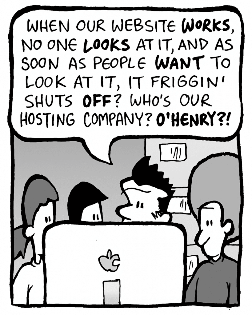 JOHN: When our website WORKS, no one LOOKS at it, and as soon as people WANT to look at it, it friggin' shuts OFF? Who's our hosting company? O'HENRY?!