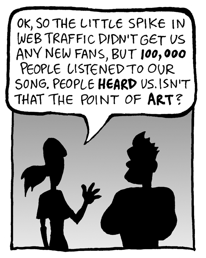 RONI: OK, so the little spike in web traffic didn't get us any new fans, but 100,000 people listened to our songs. People HEARD us. Isn't that the point of ART?