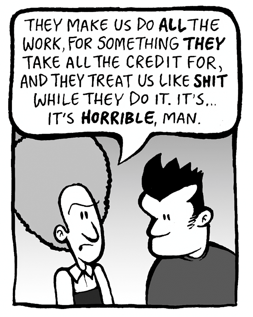 DAN: They make us do ALL the work, for something THEY take all the credit for, and they treat us like SHIT while they do it. It's... it's HORRIBLE, man.