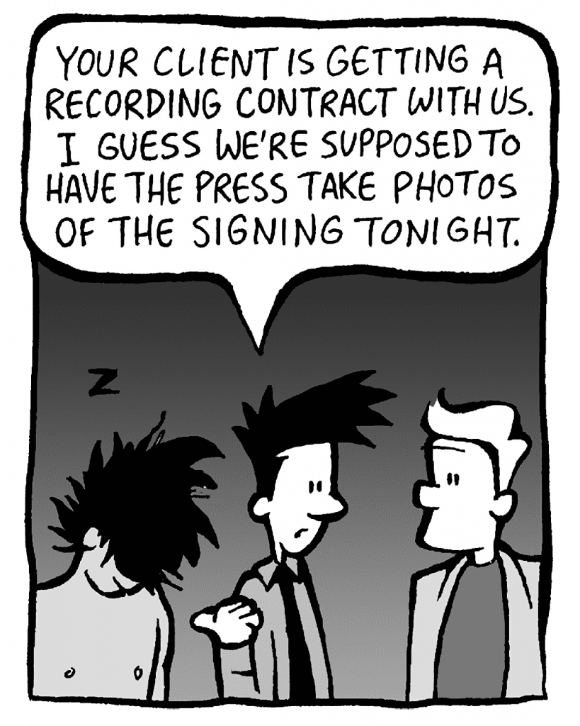 JOEL: Your client is getting a recording contract with us. I guess we're supposed to have the press take photos of the signing tonight.
