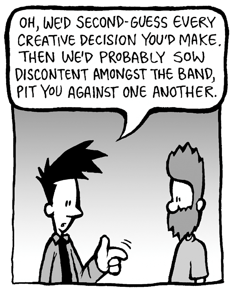 JOEL: Oh, we'd second-guess every creative decision you'd make. Then we'd probably sow discontent amongst the band, pit you against one another.